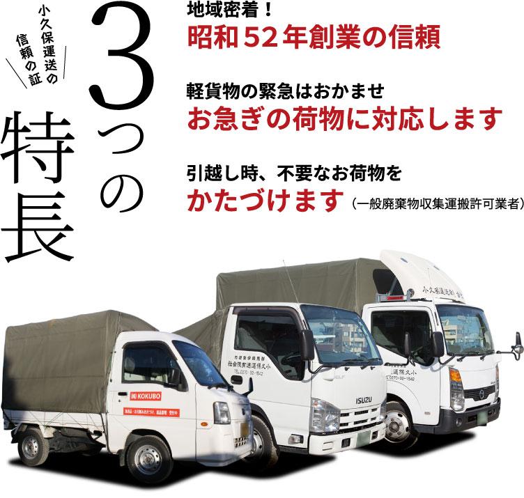 小久保運送の信頼の証 3つの特徴 地域密着!昭和52年創業の信頼 軽貨物の緊急はおかませ お急ぎの荷物に対応します 引越し時、不要なお荷物をかたづけます(一般廃棄物収集運搬許可業者)